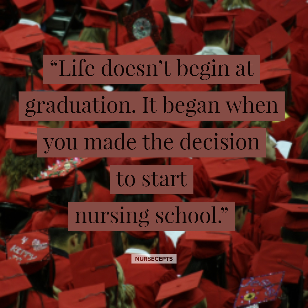"""Life doesn't begin at graduation. It began when you made the decision to start nursing school."""